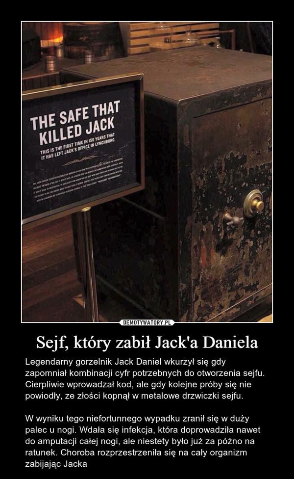 Sejf, który zabił Jack'a Daniela – Legendarny gorzelnik Jack Daniel wkurzył się gdy zapomniał kombinacji cyfr potrzebnych do otworzenia sejfu. Cierpliwie wprowadzał kod, ale gdy kolejne próby się nie powiodły, ze złości kopnął w metalowe drzwiczki sejfu.W wyniku tego niefortunnego wypadku zranił się w duży palec u nogi. Wdała się infekcja, która doprowadziła nawet do amputacji całej nogi, ale niestety było już za późno na ratunek. Choroba rozprzestrzeniła się na cały organizm zabijając Jacka