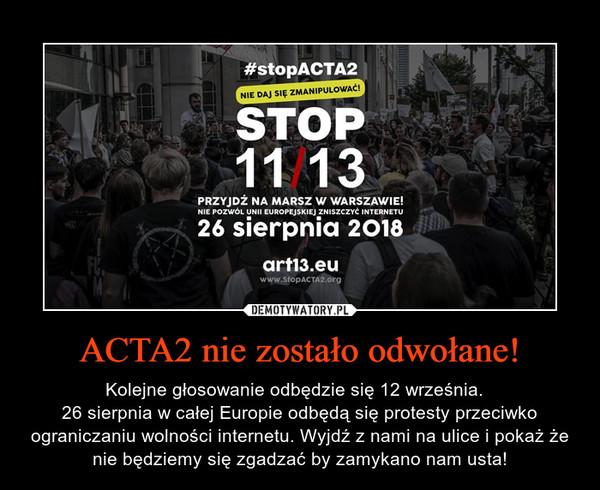 ACTA2 nie zostało odwołane! – Kolejne głosowanie odbędzie się 12 września.  26 sierpnia w całej Europie odbędą się protesty przeciwko ograniczaniu wolności internetu. Wyjdź z nami na ulice i pokaż że nie będziemy się zgadzać by zamykano nam usta!