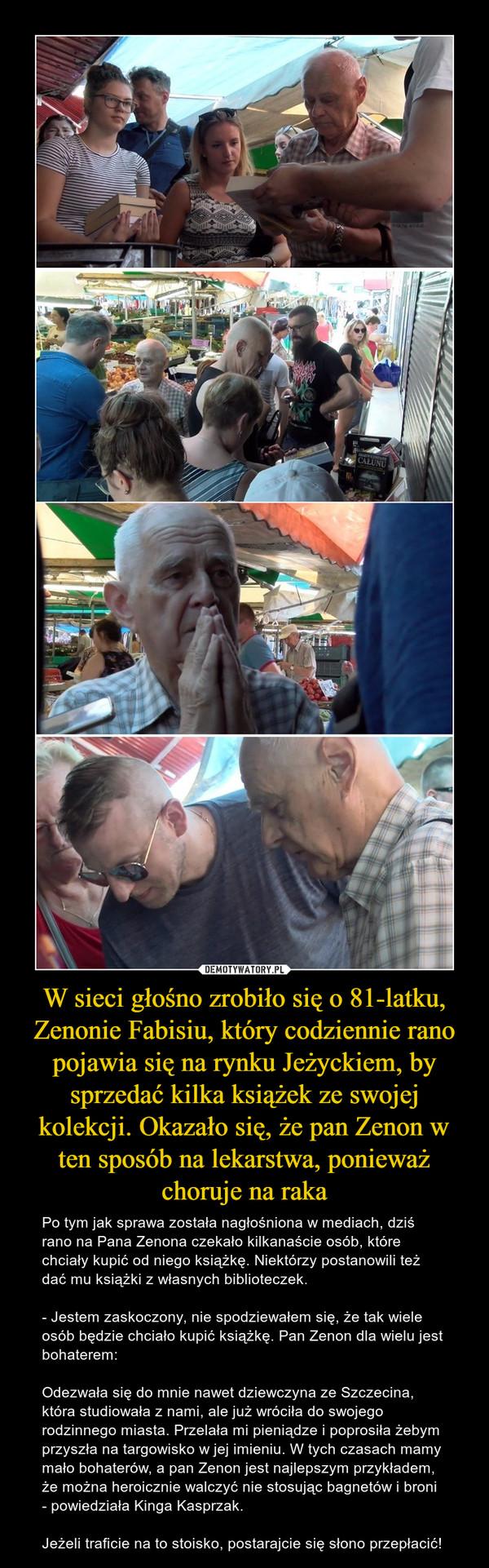 W sieci głośno zrobiło się o 81-latku, Zenonie Fabisiu, który codziennie rano pojawia się na rynku Jeżyckiem, by sprzedać kilka książek ze swojej kolekcji. Okazało się, że pan Zenon w ten sposób na lekarstwa, ponieważ choruje na raka – Po tym jak sprawa została nagłośniona w mediach, dziś rano na Pana Zenona czekało kilkanaście osób, które chciały kupić od niego książkę. Niektórzy postanowili też dać mu książki z własnych biblioteczek.- Jestem zaskoczony, nie spodziewałem się, że tak wiele osób będzie chciało kupić książkę. Pan Zenon dla wielu jest bohaterem:Odezwała się do mnie nawet dziewczyna ze Szczecina, która studiowała z nami, ale już wróciła do swojego rodzinnego miasta. Przelała mi pieniądze i poprosiła żebym przyszła na targowisko w jej imieniu. W tych czasach mamy mało bohaterów, a pan Zenon jest najlepszym przykładem, że można heroicznie walczyć nie stosując bagnetów i broni - powiedziała Kinga Kasprzak.Jeżeli traficie na to stoisko, postarajcie się słono przepłacić!