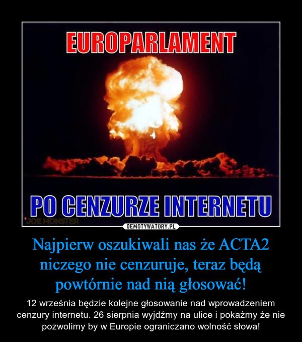 Najpierw oszukiwali nas że ACTA2 niczego nie cenzuruje, teraz będą powtórnie nad nią głosować! – 12 września będzie kolejne głosowanie nad wprowadzeniem cenzury internetu. 26 sierpnia wyjdźmy na ulice i pokażmy że nie pozwolimy by w Europie ograniczano wolność słowa!