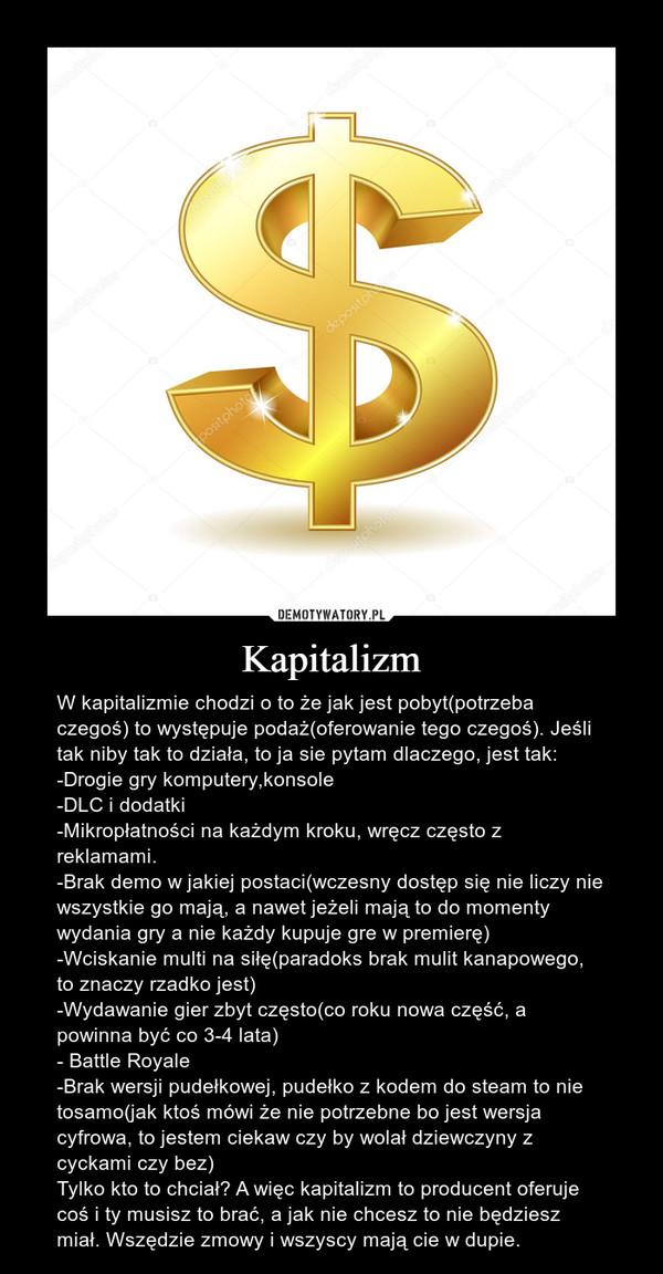 Kapitalizm – W kapitalizmie chodzi o to że jak jest pobyt(potrzeba czegoś) to występuje podaż(oferowanie tego czegoś). Jeśli tak niby tak to działa, to ja sie pytam dlaczego, jest tak:-Drogie gry komputery,konsole-DLC i dodatki-Mikropłatności na każdym kroku, wręcz często z reklamami.-Brak demo w jakiej postaci(wczesny dostęp się nie liczy nie wszystkie go mają, a nawet jeżeli mają to do momenty wydania gry a nie każdy kupuje gre w premierę)-Wciskanie multi na siłę(paradoks brak mulit kanapowego, to znaczy rzadko jest)-Wydawanie gier zbyt często(co roku nowa część, a powinna być co 3-4 lata)- Battle Royale-Brak wersji pudełkowej, pudełko z kodem do steam to nie tosamo(jak ktoś mówi że nie potrzebne bo jest wersja cyfrowa, to jestem ciekaw czy by wolał dziewczyny z cyckami czy bez)Tylko kto to chciał? A więc kapitalizm to producent oferuje coś i ty musisz to brać, a jak nie chcesz to nie będziesz miał. Wszędzie zmowy i wszyscy mają cie w dupie.