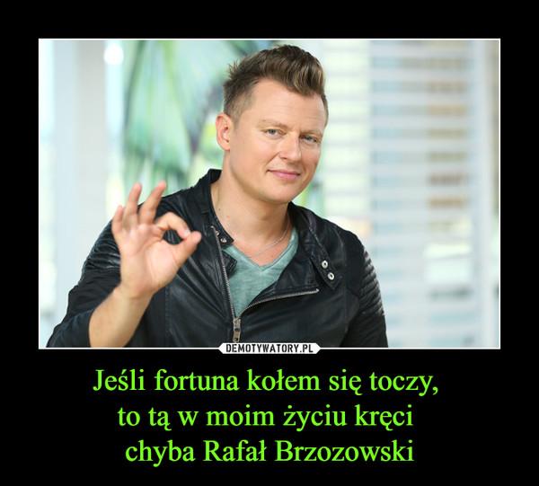 Jeśli fortuna kołem się toczy, to tą w moim życiu kręci chyba Rafał Brzozowski –