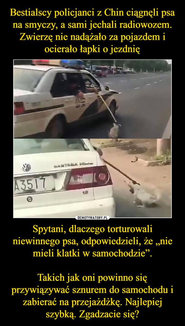 """Spytani, dlaczego torturowali niewinnego psa, odpowiedzieli, że """"nie mieli klatki w samochodzie"""".Takich jak oni powinno się przywiązywać sznurem do samochodu i zabierać na przejażdżkę. Najlepiej szybką. Zgadzacie się? –"""