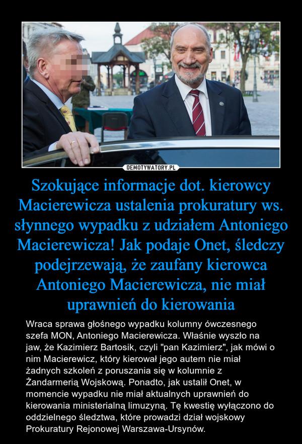 """Szokujące informacje dot. kierowcy Macierewicza ustalenia prokuratury ws. słynnego wypadku z udziałem Antoniego Macierewicza! Jak podaje Onet, śledczy podejrzewają, że zaufany kierowca Antoniego Macierewicza, nie miał uprawnień do kierowania – Wraca sprawa głośnego wypadku kolumny ówczesnego szefa MON, Antoniego Macierewicza. Właśnie wyszło na jaw, że Kazimierz Bartosik, czyli """"pan Kazimierz"""", jak mówi o nim Macierewicz, który kierował jego autem nie miał żadnych szkoleń z poruszania się w kolumnie z Żandarmerią Wojskową. Ponadto, jak ustalił Onet, w momencie wypadku nie miał aktualnych uprawnień do kierowania ministerialną limuzyną. Tę kwestię wyłączono do oddzielnego śledztwa, które prowadzi dział wojskowy Prokuratury Rejonowej Warszawa-Ursynów."""
