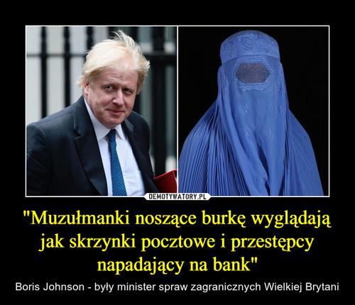 """""""Muzułmanki noszące burkę wyglądają jak skrzynki pocztowe i przestępcy napadający na bank"""""""