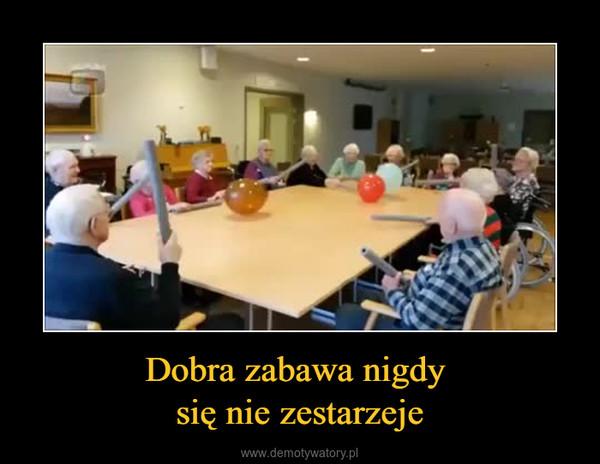 Dobra zabawa nigdy się nie zestarzeje –