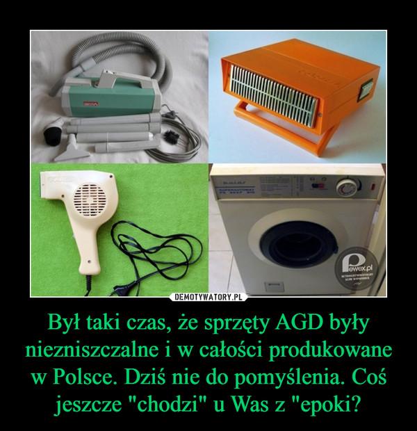 """Był taki czas, że sprzęty AGD były niezniszczalne i w całości produkowane w Polsce. Dziś nie do pomyślenia. Coś jeszcze """"chodzi"""" u Was z """"epoki? –"""