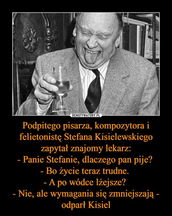 Podpitego pisarza, kompozytora i felietonistę Stefana Kisielewskiego zapytał znajomy lekarz:- Panie Stefanie, dlaczego pan pije? - Bo życie teraz trudne. - A po wódce lżejsze? - Nie, ale wymagania się zmniejszają - odparł Kisiel –