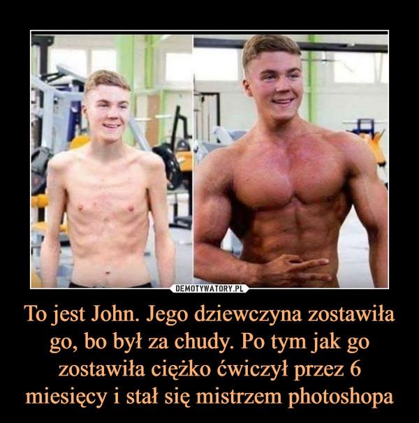 To jest John. Jego dziewczyna zostawiła go, bo był za chudy. Po tym jak go zostawiła ciężko ćwiczył przez 6 miesięcy i stał się mistrzem photoshopa –