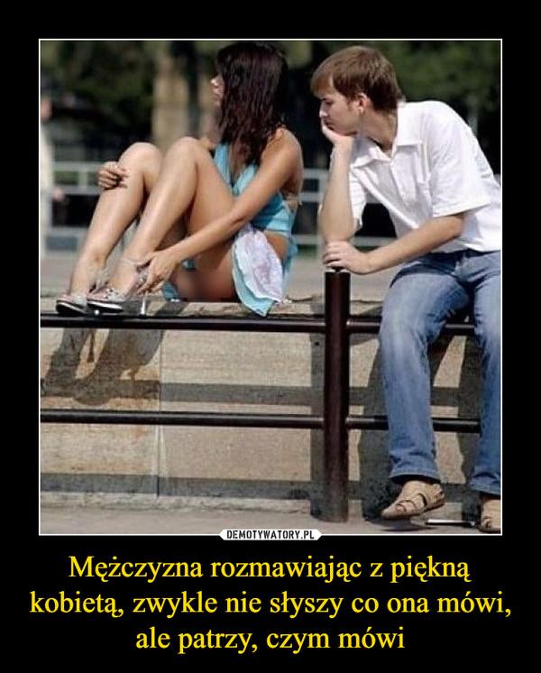 Mężczyzna rozmawiając z piękną kobietą, zwykle nie słyszy co ona mówi, ale patrzy, czym mówi –
