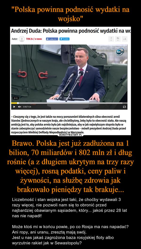 Brawo. Polska jest już zadłużona na 1 bilion, 70 miliardów i 802 mln zł i dług rośnie (a z długiem ukrytym na trzy razy więcej), rosną podatki, ceny paliw i żywności, na służbę zdrowia jak brakowało pieniędzy tak brakuje... – Liczebność i stan wojska jest taki, że choćby wydawali 3 razy więcej, nie pozwoli nam się to obronić przed najbardziej obawianym sąsiadem, który... jakoś przez 28 lat nas nie napadł!Może ktoś mi w końcu powie, po co Rosja ma nas napadać? Ani ropy, ani uranu, zresztą mają swój. Jest u nas jakaś zagrożona baza rosyjskiej floty albo wyrzutnie rakiet jak w Sewastopolu?