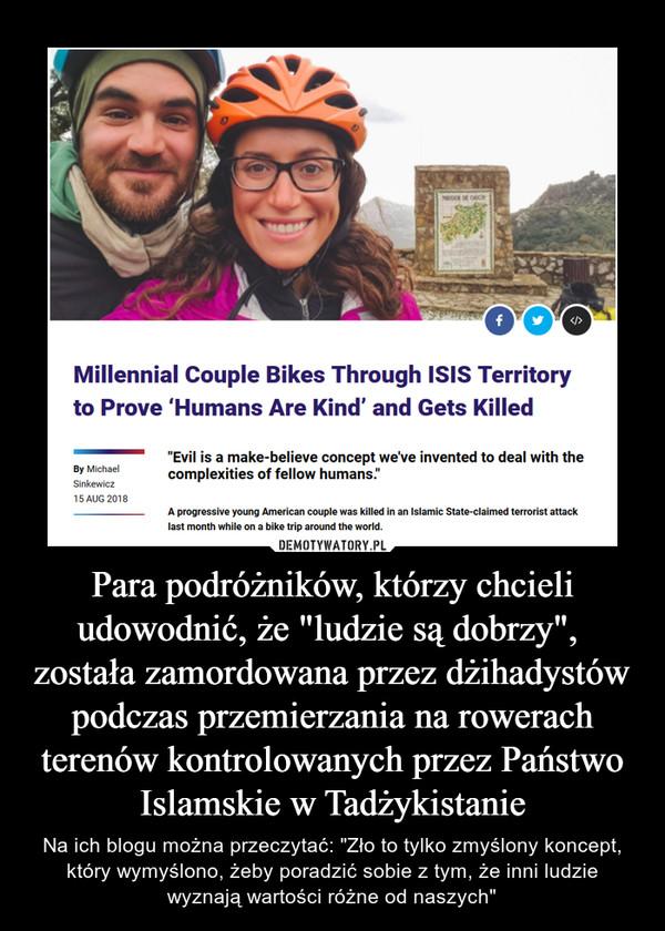 """Para podróżników, którzy chcieli udowodnić, że """"ludzie są dobrzy"""", została zamordowana przez dżihadystów podczas przemierzania na rowerach terenów kontrolowanych przez Państwo Islamskie w Tadżykistanie – Na ich blogu można przeczytać: """"Zło to tylko zmyślony koncept, który wymyślono, żeby poradzić sobie z tym, że inni ludzie wyznają wartości różne od naszych"""""""