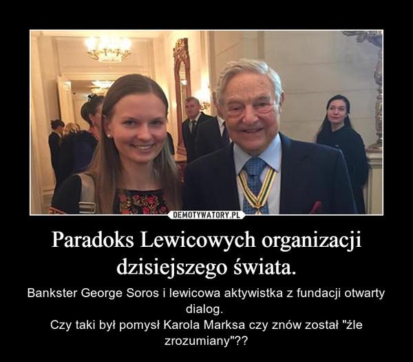 """Paradoks Lewicowych organizacji dzisiejszego świata. – Bankster George Soros i lewicowa aktywistka z fundacji otwarty dialog. Czy taki był pomysł Karola Marksa czy znów został """"źle zrozumiany""""??"""