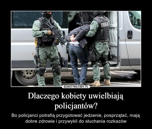 Dlaczego kobiety uwielbiają policjantów? – Bo policjanci potrafią przygotować jedzenie, posprzątać, mają dobre zdrowie i przywykli do słuchania rozkazów