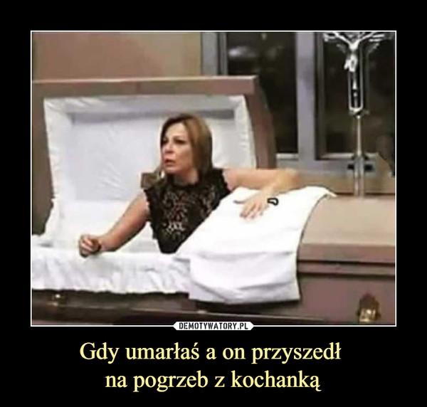 Gdy umarłaś a on przyszedł na pogrzeb z kochanką –