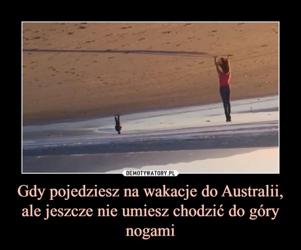 Gdy pojedziesz na wakacje do Australii, ale jeszcze nie umiesz chodzić do góry nogami –