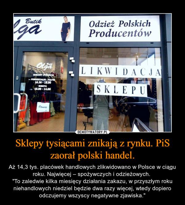 """Sklepy tysiącami znikają z rynku. PiS zaorał polski handel. – Aż 14,3 tys. placówek handlowych zlikwidowano w Polsce w ciągu roku. Najwięcej – spożywczych i odzieżowych. """"To zaledwie kilka miesięcy działania zakazu, w przyszłym roku niehandlowych niedziel będzie dwa razy więcej, wtedy dopiero odczujemy wszyscy negatywne zjawiska."""""""