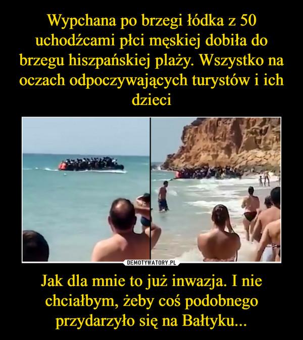 Jak dla mnie to już inwazja. I nie chciałbym, żeby coś podobnego przydarzyło się na Bałtyku... –