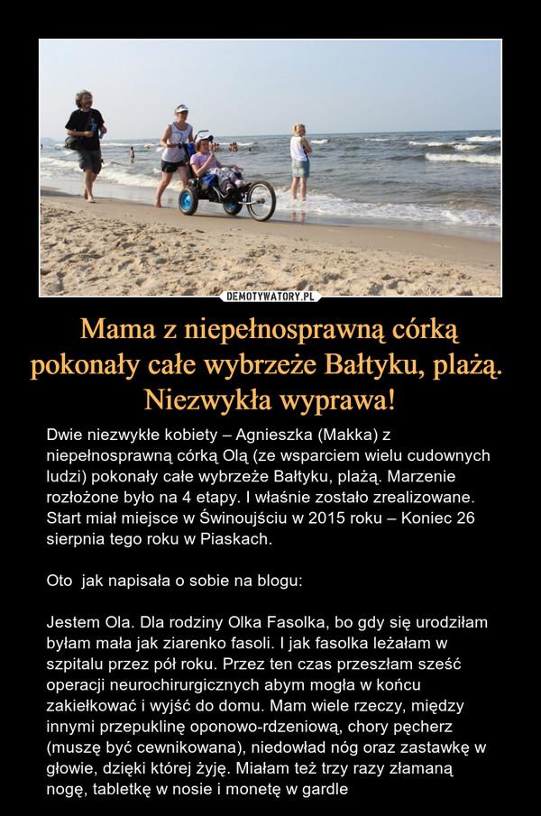 Mama z niepełnosprawną córką pokonały całe wybrzeże Bałtyku, plażą. Niezwykła wyprawa! – Dwie niezwykłe kobiety – Agnieszka (Makka) z niepełnosprawną córką Olą (ze wsparciem wielu cudownych ludzi) pokonały całe wybrzeże Bałtyku, plażą. Marzenie rozłożone było na 4 etapy. I właśnie zostało zrealizowane. Start miał miejsce w Świnoujściu w 2015 roku – Koniec 26 sierpnia tego roku w Piaskach.Oto  jak napisała o sobie na blogu:Jestem Ola. Dla rodziny Olka Fasolka, bo gdy się urodziłam byłam mała jak ziarenko fasoli. I jak fasolka leżałam w szpitalu przez pół roku. Przez ten czas przeszłam sześć operacji neurochirurgicznych abym mogła w końcu zakiełkować i wyjść do domu. Mam wiele rzeczy, między innymi przepuklinę oponowo-rdzeniową, chory pęcherz (muszę być cewnikowana), niedowład nóg oraz zastawkę w głowie, dzięki której żyję. Miałam też trzy razy złamaną nogę, tabletkę w nosie i monetę w gardle