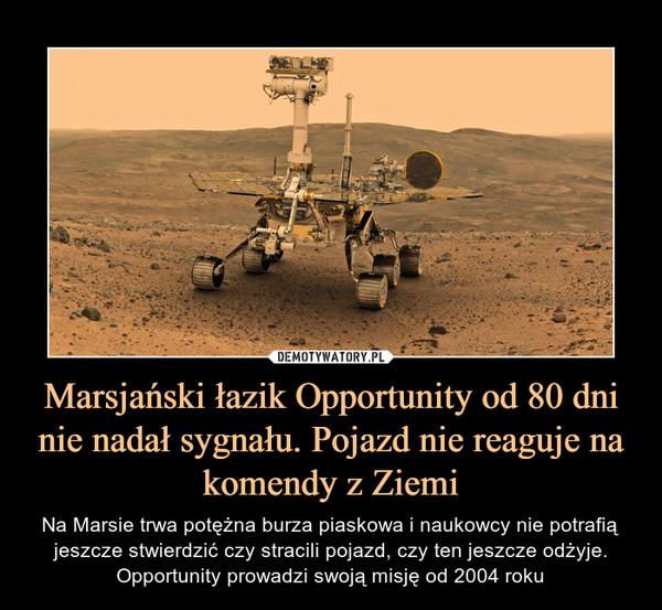 Marsjański łazik Opportunity od 80 dni nie nadał sygnału. Pojazd nie reaguje na komendy z Ziemi – Na Marsie trwa potężna burza piaskowa i naukowcy nie potrafią jeszcze stwierdzić czy stracili pojazd, czy ten jeszcze odżyje. Opportunity prowadzi swoją misję od 2004 roku