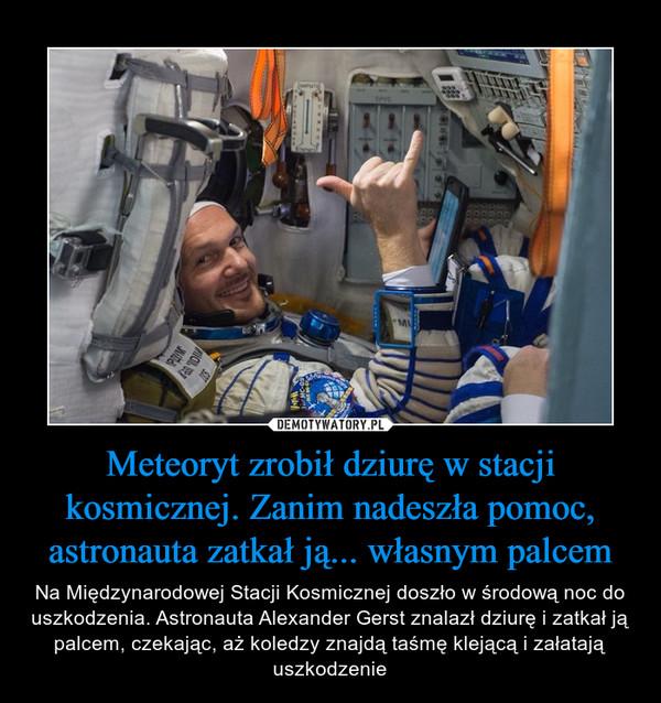 Meteoryt zrobił dziurę w stacji kosmicznej. Zanim nadeszła pomoc, astronauta zatkał ją... własnym palcem – Na Międzynarodowej Stacji Kosmicznej doszło w środową noc do uszkodzenia. Astronauta Alexander Gerst znalazł dziurę i zatkał ją palcem, czekając, aż koledzy znajdą taśmę klejącą i załatają uszkodzenie