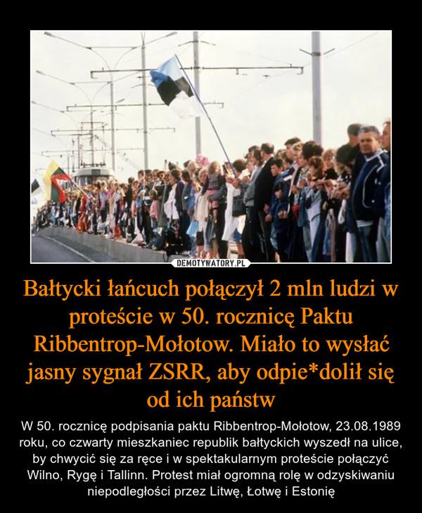 Bałtycki łańcuch połączył 2 mln ludzi w proteście w 50. rocznicę Paktu Ribbentrop-Mołotow. Miało to wysłać jasny sygnał ZSRR, aby odpie*dolił się od ich państw – W 50. rocznicę podpisania paktu Ribbentrop-Mołotow, 23.08.1989 roku, co czwarty mieszkaniec republik bałtyckich wyszedł na ulice, by chwycić się za ręce i w spektakularnym proteście połączyć Wilno, Rygę i Tallinn. Protest miał ogromną rolę w odzyskiwaniu niepodległości przez Litwę, Łotwę i Estonię