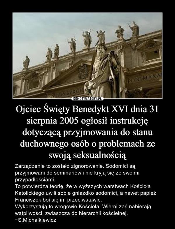 Ojciec Święty Benedykt XVI dnia 31 sierpnia 2005 ogłosił instrukcję dotyczącą przyjmowania do stanu duchownego osób o problemach ze swoją seksualnością – Zarządzenie to zostało zignorowanie. Sodomici są przyjmowani do seminariów i nie kryją się ze swoimi przypadłościami. To potwierdza teorię, że w wyższych warstwach Kościoła Katolickiego uwili sobie gniazdko sodomici, a nawet papież Franciszek boi się im przeciwstawić.Wykorzystują to wrogowie Kościoła. Wierni zaś nabierają wątpliwości, zwłaszcza do hierarchii kościelnej.~S.Michalkiewicz