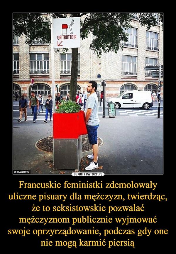 Francuskie feministki zdemolowały uliczne pisuary dla mężczyzn, twierdząc, że to seksistowskie pozwalać mężczyznom publicznie wyjmować swoje oprzyrządowanie, podczas gdy one nie mogą karmić piersią –