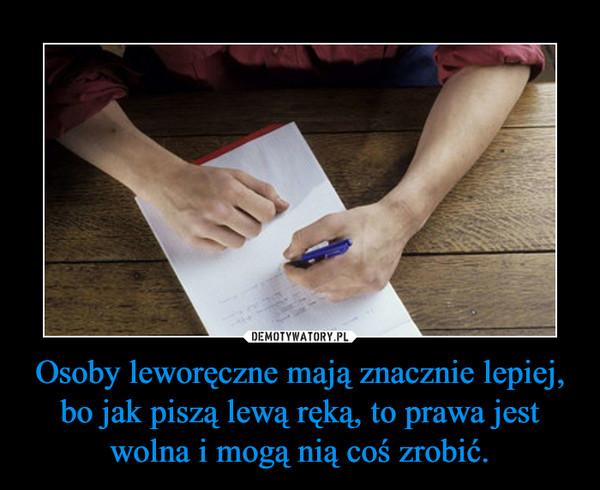 Osoby leworęczne mają znacznie lepiej, bo jak piszą lewą ręką, to prawa jest wolna i mogą nią coś zrobić. –