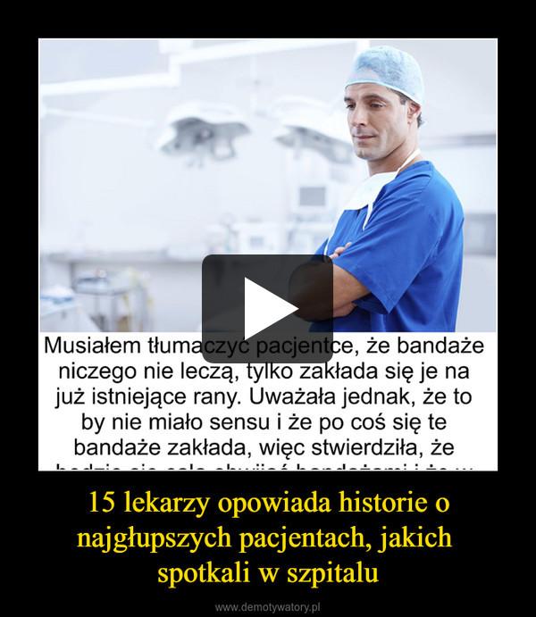 15 lekarzy opowiada historie o najgłupszych pacjentach, jakich spotkali w szpitalu –
