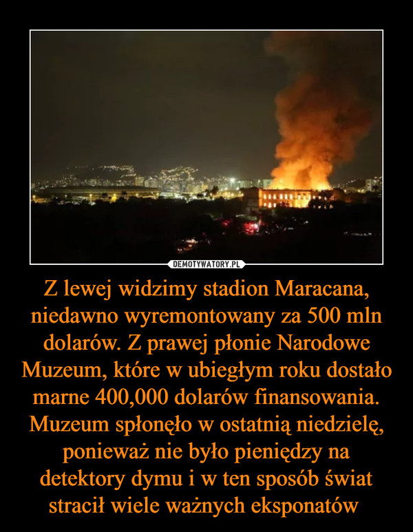Z lewej widzimy stadion Maracana, niedawno wyremontowany za 500 mln dolarów. Z prawej płonie Narodowe Muzeum, które w ubiegłym roku dostało marne 400,000 dolarów finansowania. Muzeum spłonęło w ostatnią niedzielę, ponieważ nie było pieniędzy na detektory dymu i w ten sposób świat stracił wiele ważnych eksponatów  –