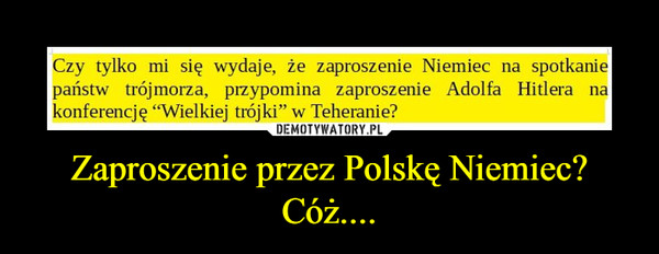 Zaproszenie przez Polskę Niemiec? Cóż.... –