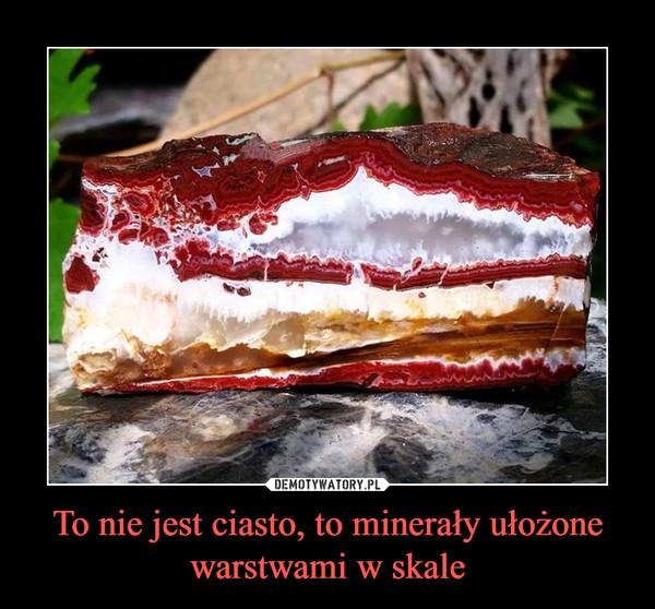 To nie jest ciasto, to minerały ułożone warstwami w skale –