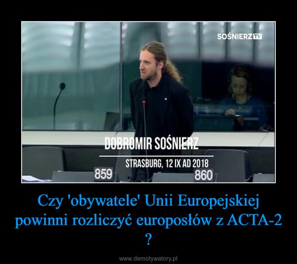 Czy 'obywatele' Unii Europejskiej powinni rozliczyć europosłów z ACTA-2 ? –