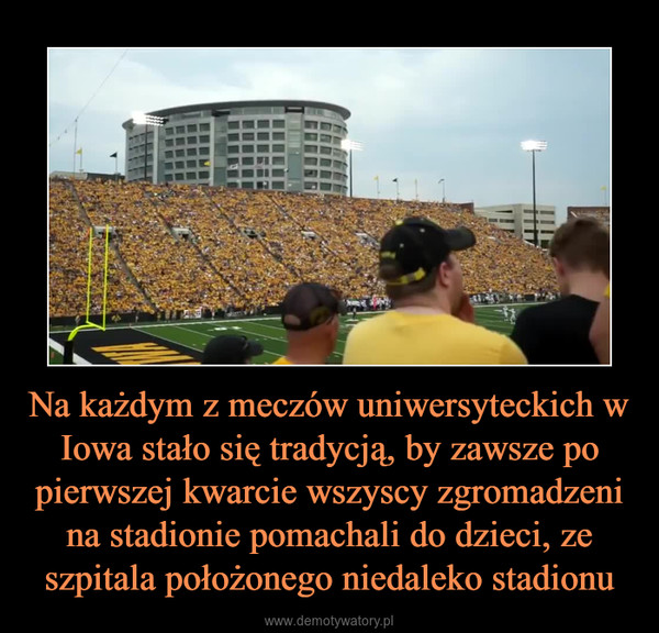 Na każdym z meczów uniwersyteckich w Iowa stało się tradycją, by zawsze po pierwszej kwarcie wszyscy zgromadzeni na stadionie pomachali do dzieci, ze szpitala położonego niedaleko stadionu –