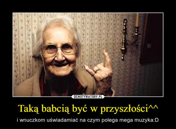 Taką babcią być w przyszłości^^ – i wnuczkom uświadamiać na czym polega mega muzyka:D