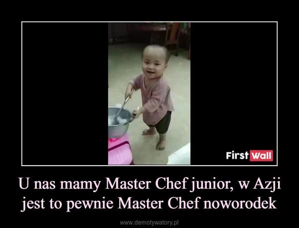 U nas mamy Master Chef junior, w Azji jest to pewnie Master Chef noworodek –
