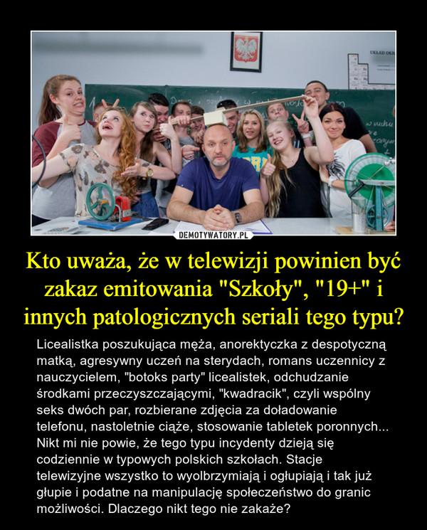"""Kto uważa, że w telewizji powinien być zakaz emitowania """"Szkoły"""", """"19+"""" i innych patologicznych seriali tego typu? – Licealistka poszukująca męża, anorektyczka z despotyczną matką, agresywny uczeń na sterydach, romans uczennicy z nauczycielem, """"botoks party"""" licealistek, odchudzanie środkami przeczyszczającymi, """"kwadracik"""", czyli wspólny seks dwóch par, rozbierane zdjęcia za doładowanie telefonu, nastoletnie ciąże, stosowanie tabletek poronnych... Nikt mi nie powie, że tego typu incydenty dzieją się codziennie w typowych polskich szkołach. Stacje telewizyjne wszystko to wyolbrzymiają i ogłupiają i tak już głupie i podatne na manipulację społeczeństwo do granic możliwości. Dlaczego nikt tego nie zakaże?"""