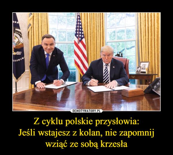 Z cyklu polskie przysłowia:Jeśli wstajesz z kolan, nie zapomnijwziąć ze sobą krzesła –