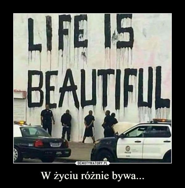 W życiu różnie bywa... –  Life is beautiful