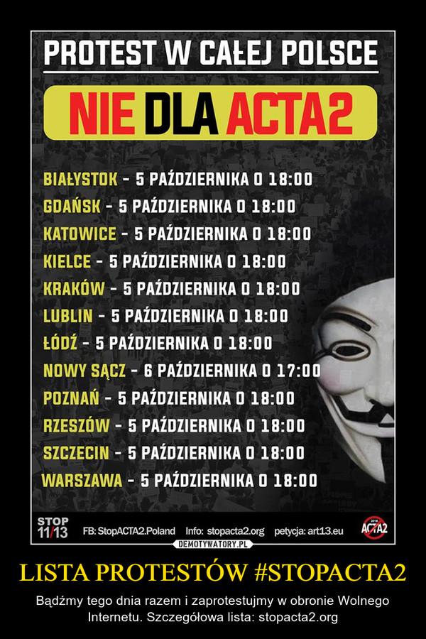 LISTA PROTESTÓW #STOPACTA2 – Bądźmy tego dnia razem i zaprotestujmy w obronie Wolnego Internetu. Szczegółowa lista: stopacta2.org PROTEST W CALEJ POLSCE NIE DLA ACTA2  BIALYSTOK - 5 PAZDZIERNIKA 0 18:00 GDANSK - 5 PAZDZIERNIKA 0 18:00 KATOWICE - 5 PAZDZIERNIKA 0 18:00 KIELCE - 5 PAZDZIERNIKA 0 18:00 KRAKOW - 5 PAZDZIERNIKA 0 18:00 LUBLIN - 5 PAZDZIERNIKA 0 18:00 LODZ - 5 PAZDZIERNIKA 0 18:00  NOWY SICZ - G PAZDZIERNIKA 0 17:00 POZNAN - 5 PAZDZIERNIKA 0 18:00 RZESZOW - 5 PAZDZIERNIKA 0 18:00 SZCZECIN - 5 PAZDZIERNIKA 0 18:00 WARSZAWA - 5 PAZDZIERNIKA 0 18:00