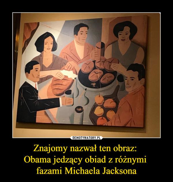 Znajomy nazwał ten obraz: Obama jedzący obiad z różnymi fazami Michaela Jacksona –