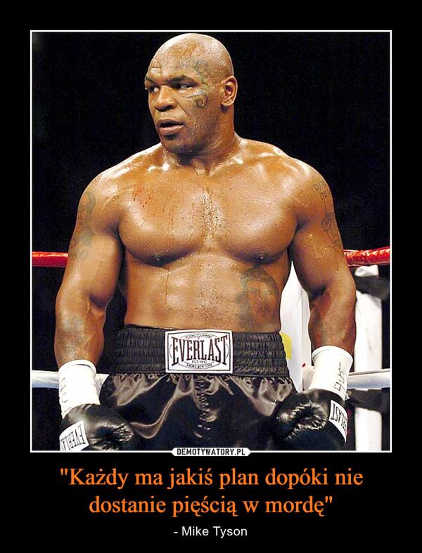 """""""Każdy ma jakiś plan dopóki nie dostanie pięścią w mordę"""" – - Mike Tyson"""