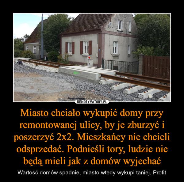 Miasto chciało wykupić domy przy remontowanej ulicy, by je zburzyć i poszerzyć 2x2. Mieszkańcy nie chcieli odsprzedać. Podnieśli tory, ludzie nie będą mieli jak z domów wyjechać – Wartość domów spadnie, miasto wtedy wykupi taniej. Profit