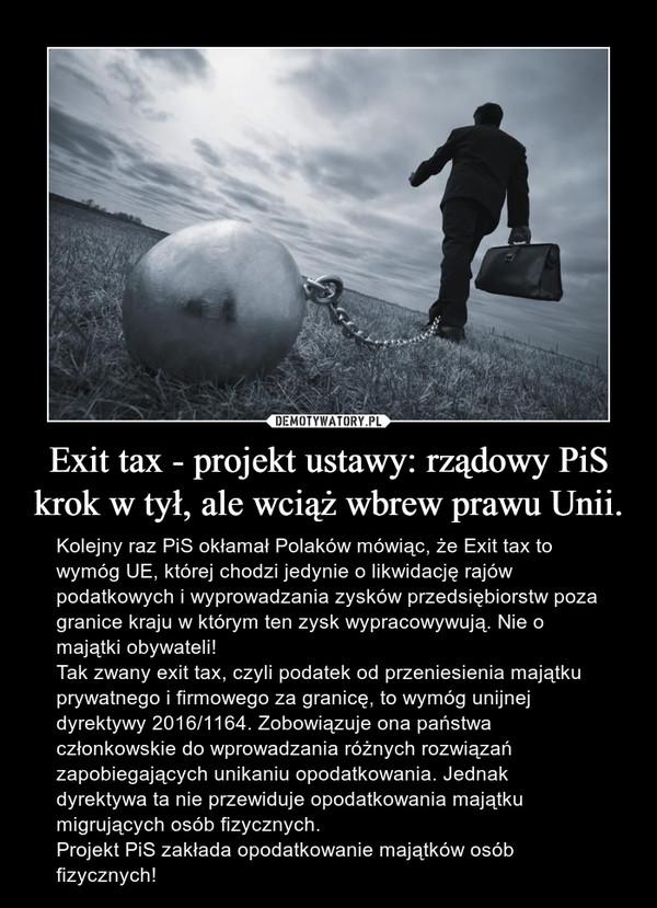 Exit tax - projekt ustawy: rządowy PiS krok w tył, ale wciąż wbrew prawu Unii. – Kolejny raz PiS okłamał Polaków mówiąc, że Exit tax to wymóg UE, której chodzi jedynie o likwidację rajów podatkowych i wyprowadzania zysków przedsiębiorstw poza granice kraju w którym ten zysk wypracowywują. Nie o majątki obywateli!Tak zwany exit tax, czyli podatek od przeniesienia majątku prywatnego i firmowego za granicę, to wymóg unijnej dyrektywy 2016/1164. Zobowiązuje ona państwa członkowskie do wprowadzania różnych rozwiązań zapobiegających unikaniu opodatkowania. Jednak dyrektywa ta nie przewiduje opodatkowania majątku migrujących osób fizycznych.Projekt PiS zakłada opodatkowanie majątków osób fizycznych!