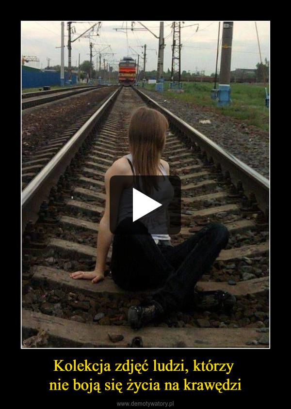 Kolekcja zdjęć ludzi, którzy nie boją się życia na krawędzi –
