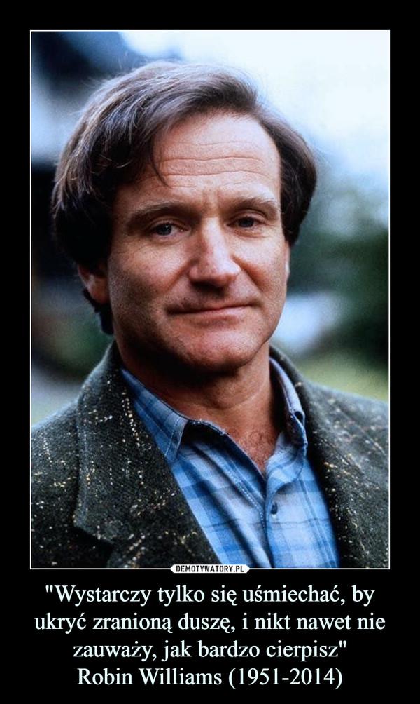 """""""Wystarczy tylko się uśmiechać, by ukryć zranioną duszę, i nikt nawet nie zauważy, jak bardzo cierpisz""""Robin Williams (1951-2014) –"""