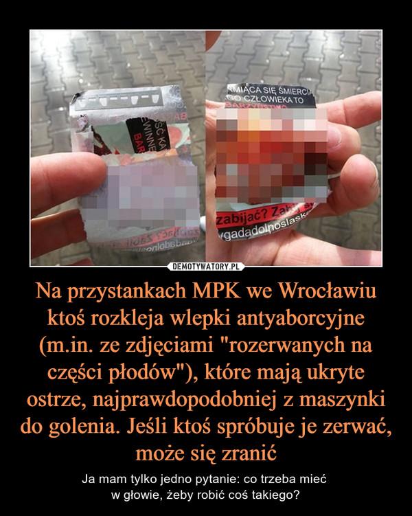 """Na przystankach MPK we Wrocławiu ktoś rozkleja wlepki antyaborcyjne (m.in. ze zdjęciami """"rozerwanych na części płodów""""), które mają ukryte ostrze, najprawdopodobniej z maszynki do golenia. Jeśli ktoś spróbuje je zerwać, może się zranić – Ja mam tylko jedno pytanie: co trzeba mieć w głowie, żeby robić coś takiego?"""