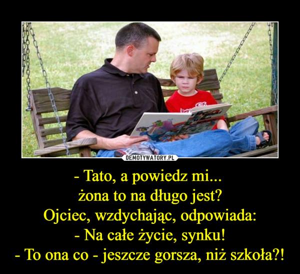 - Tato, a powiedz mi... żona to na długo jest?Ojciec, wzdychając, odpowiada:- Na całe życie, synku!- To ona co - jeszcze gorsza, niż szkoła?! –