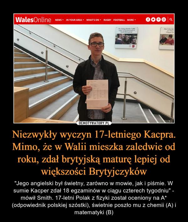 """Niezwykły wyczyn 17-letniego Kacpra. Mimo, że w Walii mieszka zaledwie od roku, zdał brytyjską maturę lepiej od większości Brytyjczyków – """"Jego angielski był świetny, zarówno w mowie, jak i piśmie. W sumie Kacper zdał 18 egzaminów w ciągu czterech tygodniu"""" - mówił Smith. 17-letni Polak z fizyki został oceniony na A* (odpowiednik polskiej szóstki), świetnie poszło mu z chemii (A) i matematyki (B)"""